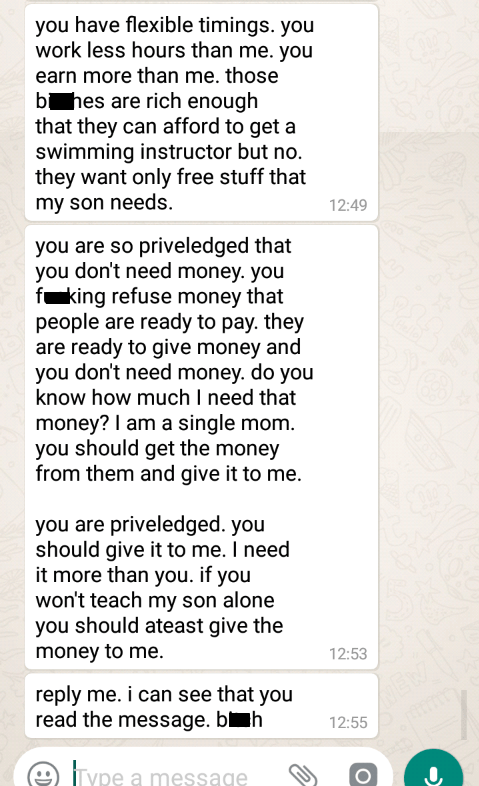 Text - you have flexible timings. you work less hours than me. you earn more than me. those b hes are rich enough that they can afford to get a swimming instructor but no. they want only free stuff that my son needs. 12:49 you are so priveledged that you don't need money. you f king refuse money that people are ready to pay. they are ready to give money and you don't need money. do you know how much I need that money? I am a single mom. you should get the money from them and give it to me. you a