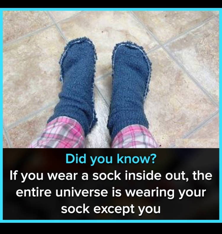 "Caption that reads, ""Did you wear a sock inside-out, the entire universe is wearing your sock except you"" above a pic of someone wearing socks inside-out"