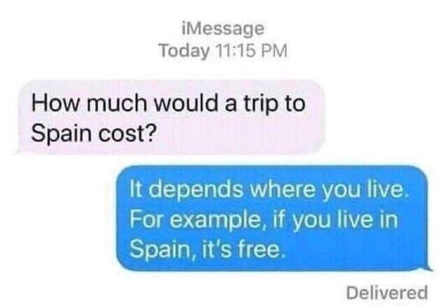"Text conversation that reads, ""[Person 1] How much would a trip to Spain cost? [Person 2] It depends where you live. For example, if you live in Spain, it's free"""