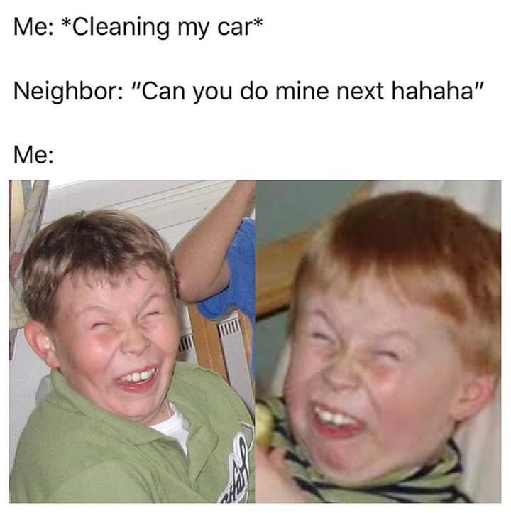 "Caption that reads, ""Me: *Cleaning my car;* Neighbor: 'Can you do mine next haha;"" Me: ..."" above pics of a red-headed kid making a sarcastic smile"