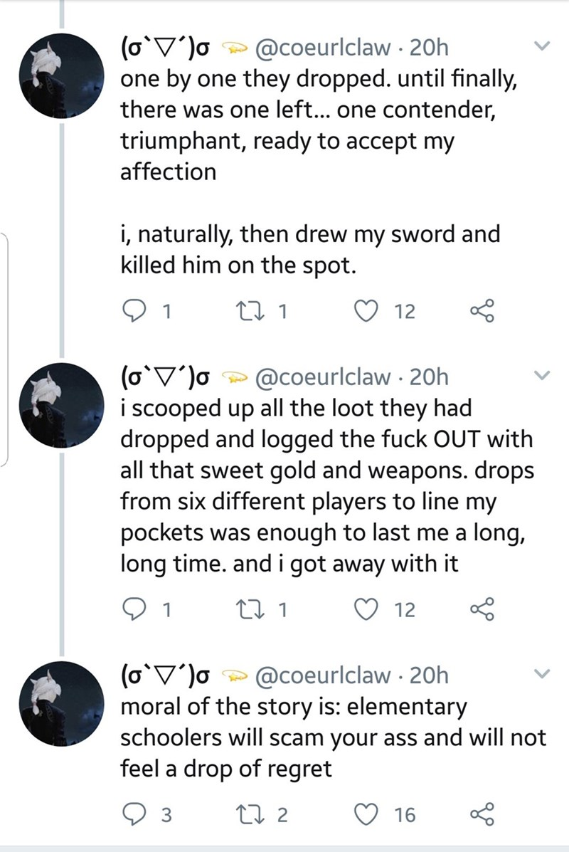 Text - (o V'o one by one they dropped. until finally, there was one lef... one contender, triumphant, ready to accept my @coeurlclaw 20h affection i, naturally, then drew my sword and killed him on the spot. t 1 1 12 (oV'o i scooped up all the loot they had dropped and logged the fuck OUT with all that sweet gold and weapons. drops from six different players to line my pockets was enough to last me a long, long time. and i got away with it @coeurlclaw 20h 1 t 1 12 (o V'o moral of the story is: e