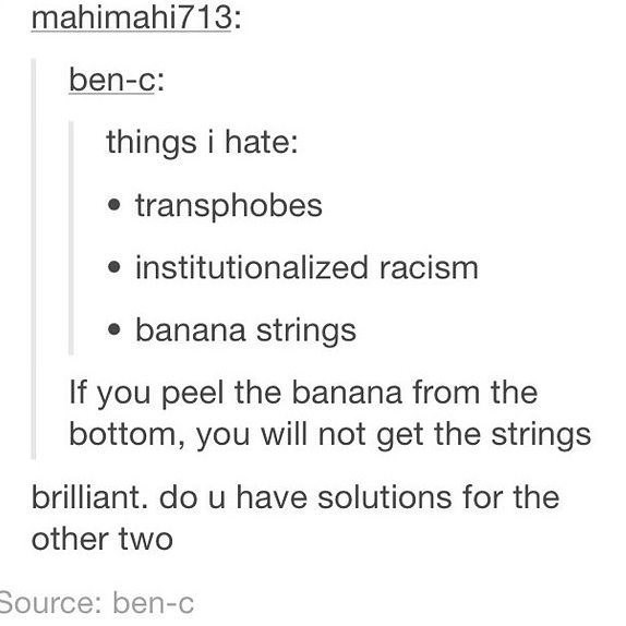 Text - mahimahi713: ben-c: things i hate: transphobes institutionalized racism banana strings If you peel the banana from the bottom, you will not get the strings brilliant. do u have solutions for the other two Source: ben-c