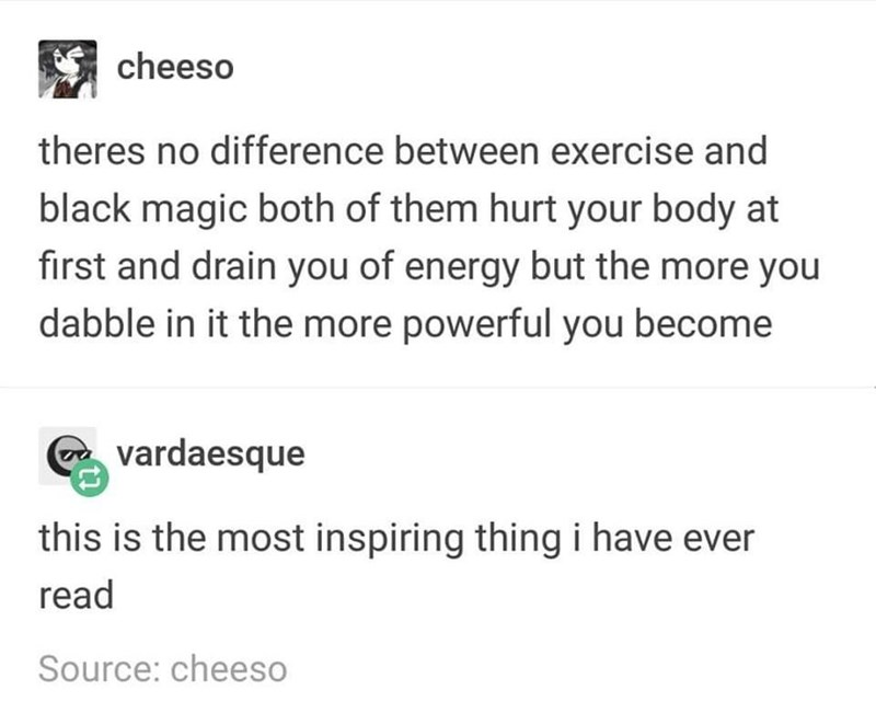 """Text that reads, """"There's no difference between exercise and black magic, both of them hurt your body at first and drain you of energy but the more you dabble in it the more powerful you become;"""" someone replies, """"This is the most inspiring thing I have ever read"""""""