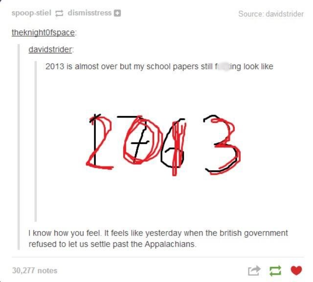 Text - Text - spoop-stiel dismisstress Source: davidstrider theknightofspace davidstrider 2013 is almost over but my school papers still f ing look like I know how you feel. It feels like yesterday when the british government refused to let us settle past the Appalachians 30,277 notes