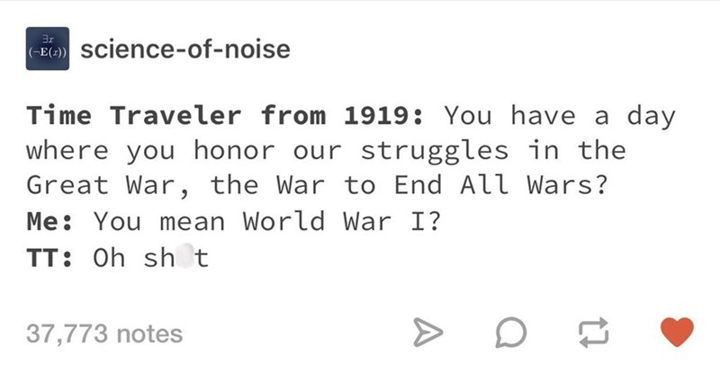 Text - science-of-noise (-E(z) Time Traveler from 1919: You have a day where you honor our struggles in the Great War, the War to End All Wars? Me You mean World War I? TT: Oh sh t 37,773 notes