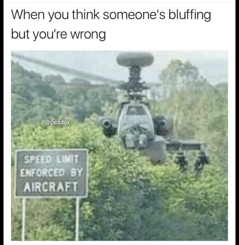 """meme of a helicopter coming towards you after seeing a sign that says """"speed limit enforced by aircraft"""""""