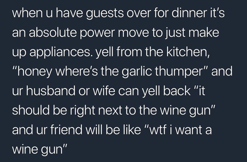 """Text - when u have guests over for dinner it's an absolute power move to just make up appliances. yell from the kitchen, """"honey where's the garlic thumper"""" and ur husband or wife can yell back """"it should be right next to the wine gun"""" and ur friend will be like """"wtf i want a wine gun"""""""