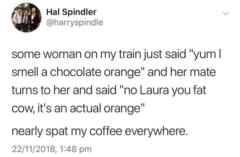 """Text - Hal Spindler @harryspindle some woman on my train just said """"yumI smell a chocolate orange"""" and her mate turns to her and said """"no Laura you fat cow, it's an actual orange"""" nearly spat my coffee everywhere. 22/11/2018, 1:48 pm"""