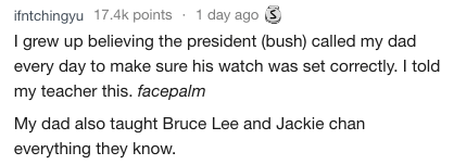 Text - ifntchingyu 17.4k points 1 day ago I grew up believing the president (bush) called my dad every day to make sure his watch was set correctly. I told my teacher this. facepalm My dad also taught Bruce Lee and Jackie chan everything they know.