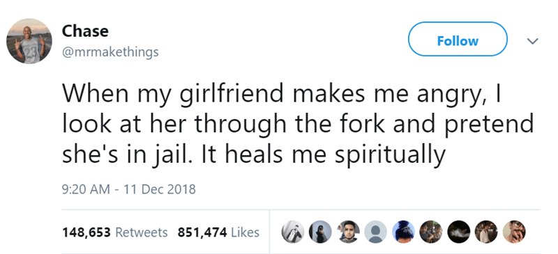 Text - Chase Follow @mrmakethings When my girlfriend makes me angry, I look at her through the fork and pretend she's in jail. It heals me spiritually 9:20 AM 11 Dec 2018 148,653 Retweets 851,474 Likes