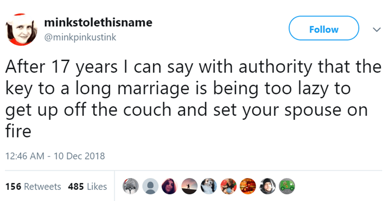 Text - minkstolethisname Follow @minkpinkustink After 17 years I can say with authority that the key to a long marriage is being too lazy to get up off the couch and set your spouse on fire 12:46 AM - 10 Dec 2018 156 Retweets 485 Likes