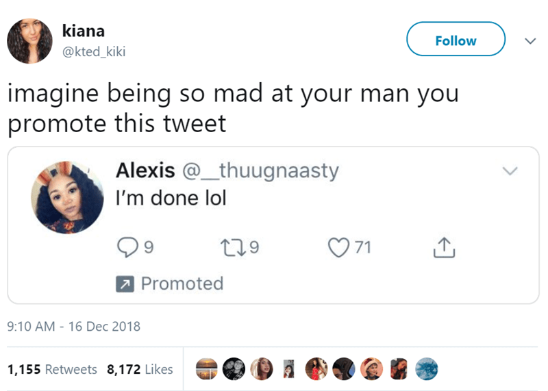 Text - kiana Follow @kted_kiki imagine being so mad at your man you promote this tweet Alexis @_thuugnaasty I'm done lol 71 9 t1.9 Promoted 9:10 AM - 16 Dec 2018 1,155 Retweets 8,172 Likes
