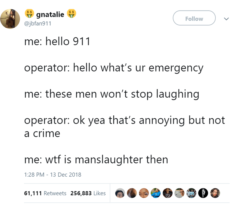 Text - gnatalie @jbfan911 Follow me: hello 911 operator: hello what's ur emergency me: these men won't stop laughing operator: ok yea that's annoying but not a crime me: wtf is manslaughter then 1:28 PM 13 Dec 2018 61,111 Retweets 256,883 Likes