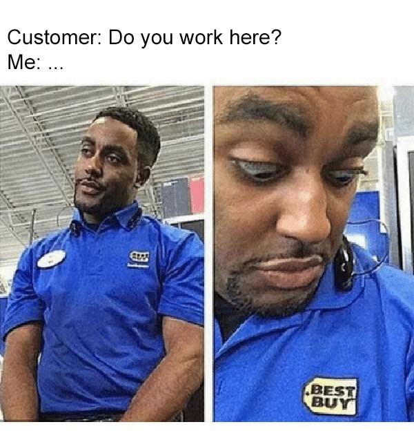 Face - Customer: Do you work here? Me: ... BEST BUY