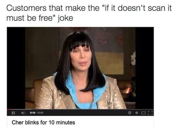 """Text - Customers that make the """"if it doesn't scan it must be free"""" joke II 0:18/1000 Cher blinks for 10 minutes"""