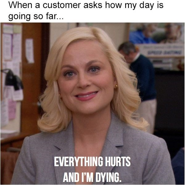 Hair - When a customer asks how my day is going so far... EVERYTHING HURTS AND I'M DYING.