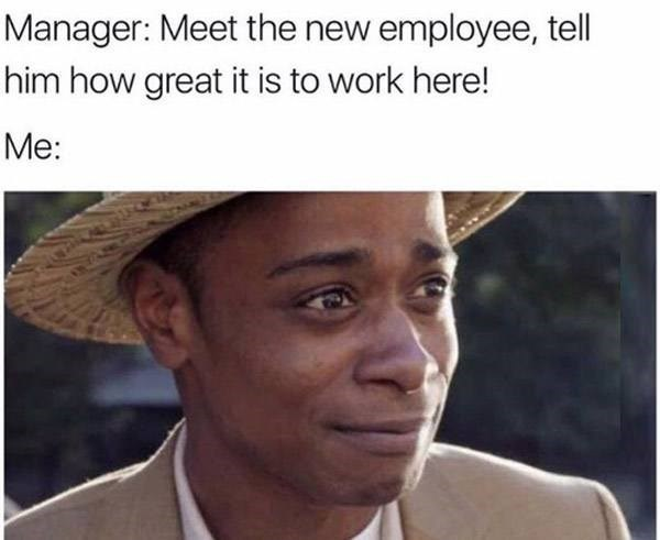 Face - Manager: Meet the new employee, tell him how great it is to work here! Me: