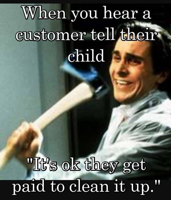 """Photo caption - When you hear a customer tell their child """"It's ok they get paid to clean it up."""""""