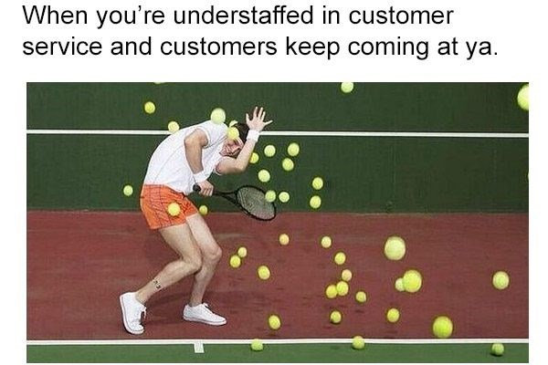 Tennis - When you're understaffed in customer service and customers keep coming at ya.