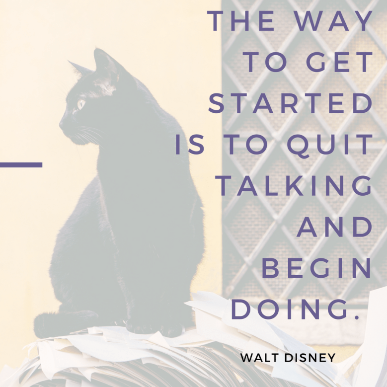 Cat - THE WAY TO GET STARTED IS TO QUIT TALKING AND BEGIN DOING WALT DISNEY