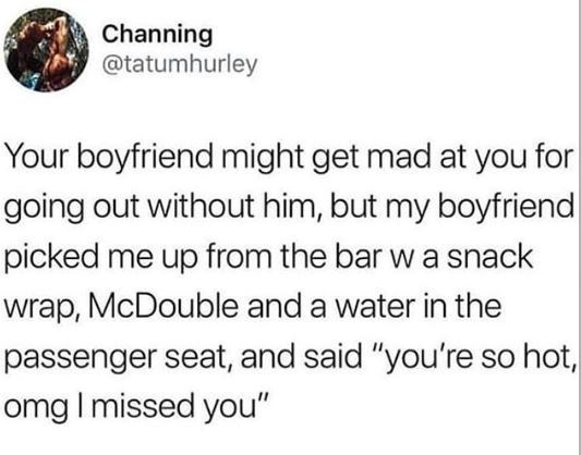 """Text - Channing @tatumhurley Your boyfriend might get mad at you for going out without him, but my boyfriend picked me up from the bar w a snack wrap, McDouble and a water in the passenger seat, and said """"you're so hot, omg I missed you"""""""