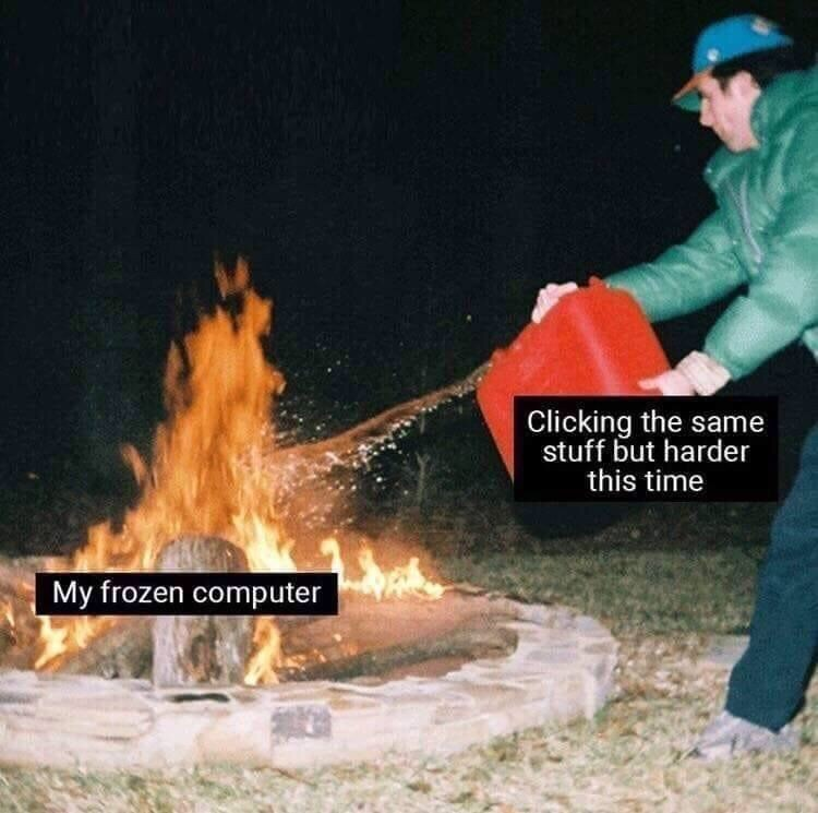 meme about freezing your computer with pic of man dumping gasoline over fire