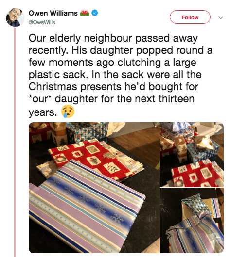 Line - Owen Williams Follow @OwsWills Our elderly neighbour passed away recently. His daughter popped round a few moments ago clutching a large plastic sack. In the sack were all the Christmas presents he'd bought for *our* daughter for the next thirteen years. ১