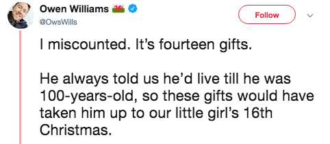 Text - Owen Williams Follow @OwsWills I miscounted. It's fourteen gifts. He always told us he'd live till he was 100-years-old, so these gifts would have taken him up to our little girl's 16th Christmas.