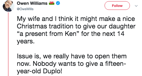 "Text - Owen Williams Follow @OwsWills My wife and I think it might make a nice Christmas tradition to give our daughter ""a present from Ken"" for the next 14 years. Issue is, we really have to open them now. Nobody wants to give a fifteen- year-old Duplo!"