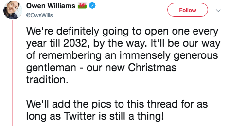 Text - Owen Williams Follow @OwsWills We're definitely going to open one every year till 2032, by the way. It'll be our way of remembering an immensely generous gentleman our new Christmas tradition We'll add the pics to this thread for as long as Twitter is still a thing!