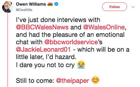 Text - Owen Williams Follow @OwsWills I've just done interviews with @BBCWalesNews and @WalesOnline, and had the pleasure of an emotional chat with @bbcworldservice's @JackieLeonard01 - which will be on a little later, I'd hazard I dare you not to cry Still to come: @theipaper