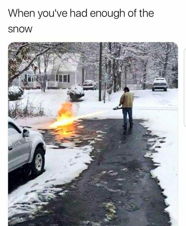 "Caption that reads, ""When you've had enough of the snow"" above a pic of someone using a flamethrower to get rid of the snow"