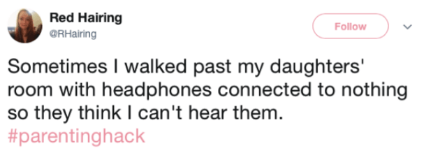 Text - Red Hairing Follow @RHairing Sometimes I walked past my daughters' room with headphones connected to nothing so they think I can't hear them. #parentinghack
