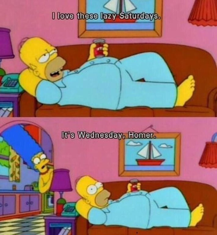 "Still from The Simpsons of Homer lying on the couch in his pajamas saying, ""I love these lazy Saturdays"" above another still of Marge coming in and saying, ""It's Wednesday, Homer"""