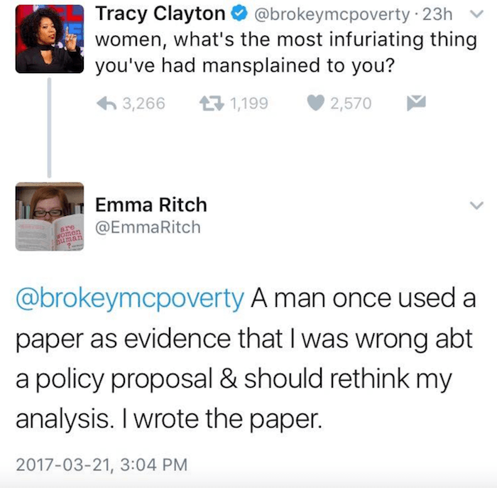 Text - Tracy Clayton women, what's the most infuriating thing you've had mansplained to you? @brokeymcpoverty 23h 3,266 1,199 2,570 Emma Ritch @EmmaRitch are FOmen Buman @brokeymcpoverty A man once used a paper as evidence that I was wrong abt a policy proposal & should rethink my analysis. I wrote the paper. 2017-03-21, 3:04 PM