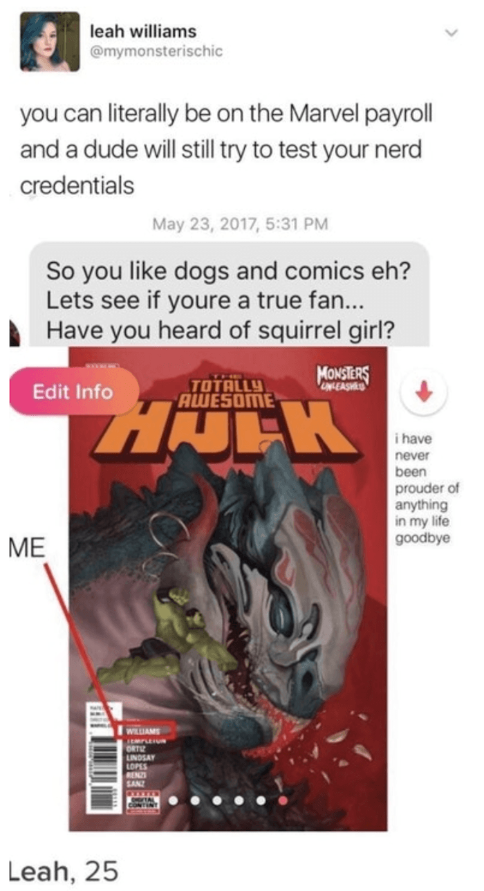 Text - leah williams @mymonsterischic you can literally be on the Marvel payroll and a dude will still try to test your nerd credentials May 23, 2017, 5:31 PM So you like dogs and comics eh? Lets see if youre a true fan... Have you heard of squirrel girl? MONSTERS THE TOTALLY AWESOME UNLEASHES Edit Info HJLK i have never been prouder of anything in my life goodbye ME WILIAMS mrLEIU ORTL LINDSAY LOPES RENZS SAN HTA Leah, 25