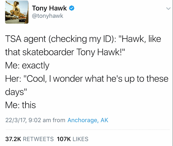 "Text - Tony Hawk @tonyhawk TSA agent (checking my ID): ""Hawk, like that skateboarder Tony Hawk!"" Me: exactly Her: ""Cool, I wonder what he's up to these days"" Me: this 22/3/17, 9:02 am from Anchorage, AK 37.2K RETWEETS 107K LIKES"