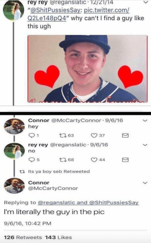 "Text - rey rey@reganslatic 12/21/14 ""@ShitPussies Say: pic.twitter.com/ Q2Le148pQ4"" why can't I find a guy like this ugh Connor @McCartyConnor 9/6/16 hey 1 37 t 63 rey rey @reganslatic 9/6/16 no 44 t 68 5 ta Its ya boy seb Retweeted Connor @McCartyConnor Replying to @reganslatic and @ShitPussiesSay I'm literally the guy in the pic 9/6/16, 10:42 PM 126 Retweets 143 Likes"