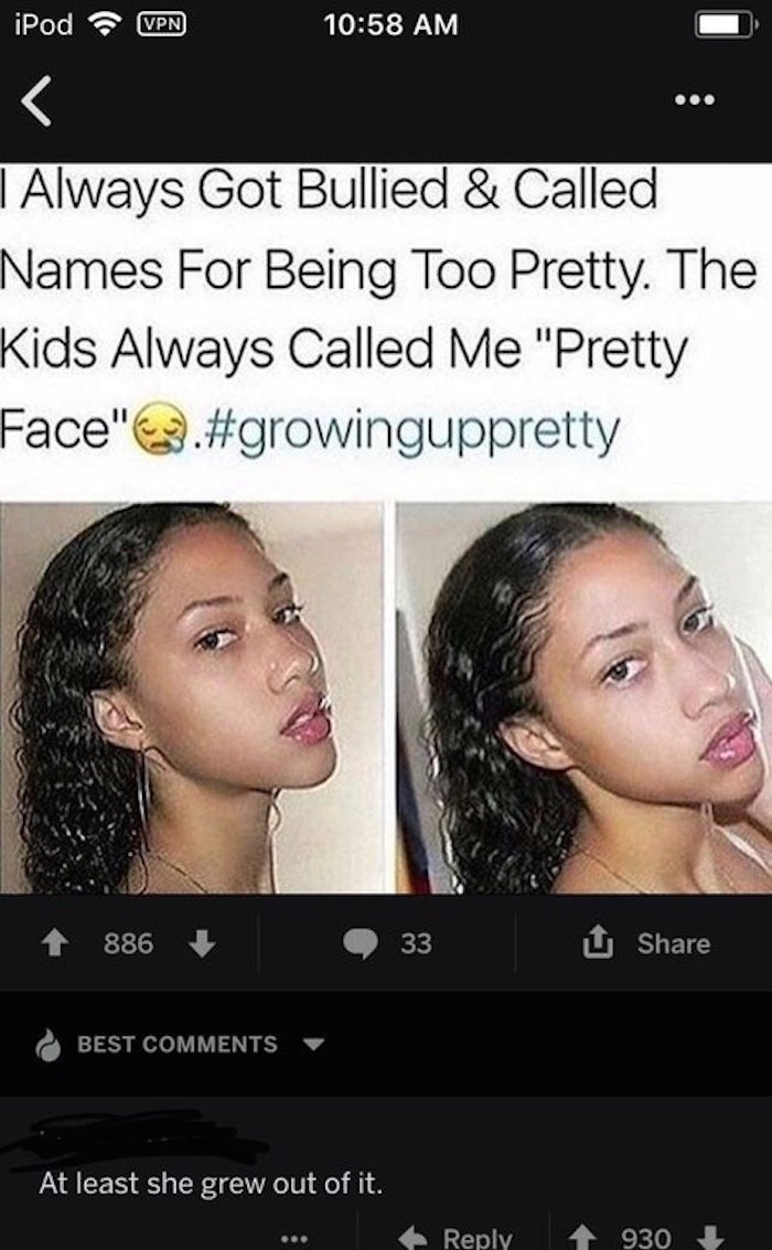 "Face - iPod VPN 10:58 AM I Always Got Bullied & Called Names For Being Too Pretty. The Kids Always Called Me ""Pretty Face""#growinguppretty U Share 886 33 BEST COMMENTS At least she grew out of it. Reply 930"