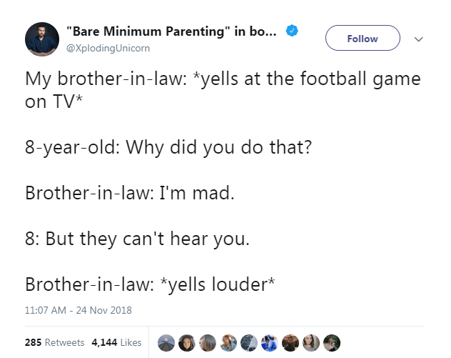 "Text - ""Bare Minimum Parenting"" in bo... Follow @XplodingUnicorn My brother-in-law: *yells at the football game on TV 8-year-old: Why did you do that? Brother-in-law: I'm mad. 8: But they can't hear you. Brother-in-law: *yells louder* 24 Nov 2018 11:07 AM 285 Retweets 4,144 Likes"
