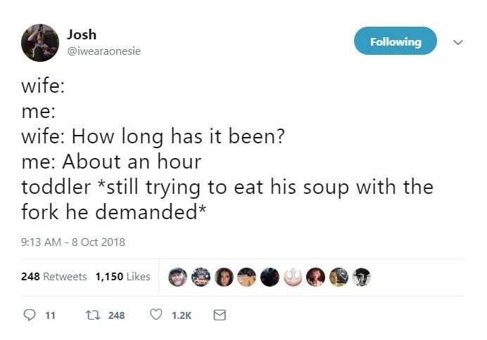 Text - Josh Following @iwearaonesie wife: me: wife: How long has it been? me: About an hour toddler *still trying to eat his soup with the fork he demanded* 9:13 AM - 8 Oct 2018 248 Retweets 1,150 Likes t 248 11 1.2K