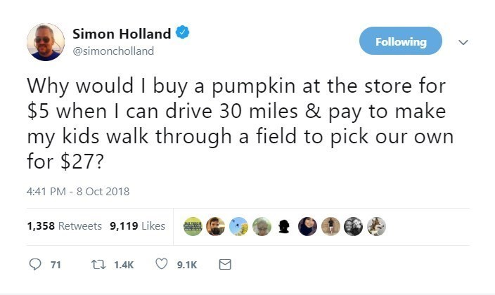Text - Simon Holland Following @simoncholland Why would I buy a pumpkin at the store for $5 when I can drive 30 miles & pay to make my kids walk through a field to pick our for $27? 4:41 PM 8 Oct 2018 1,358 Retweets 9,119 Likes JLLIN t 1.4K 71 9.1K
