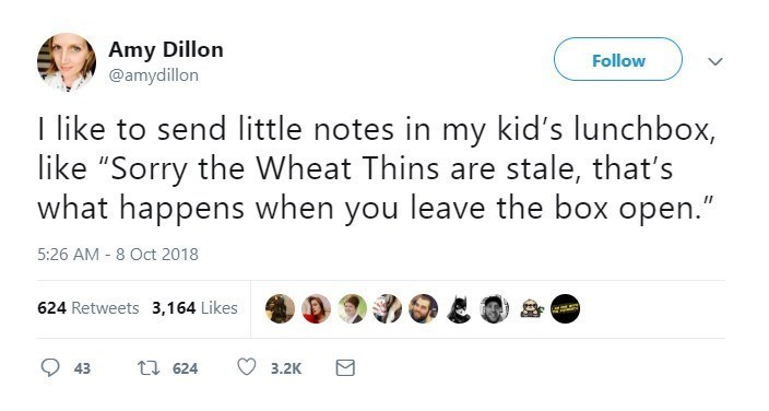 "Text - Amy Dillon @amydillon Follow I like to send little notes in my kid's lunchbox, like ""Sorry the Wheat Thins are stale, that's what happens when you leave the box open."" 5:26 AM 8 Oct 2018 624 Retweets 3,164 Likes t 624 43 3.2K"