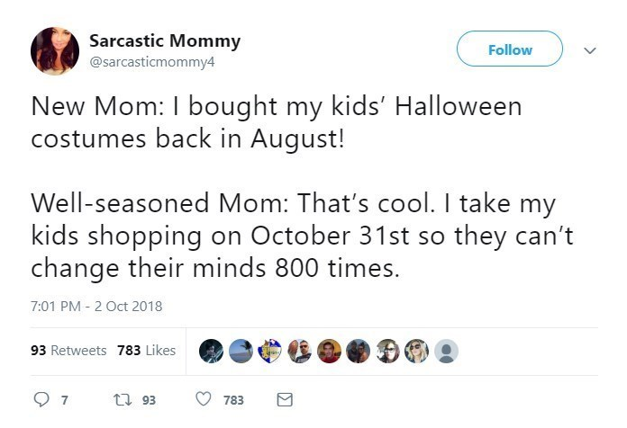 Text - Sarcastic Mommy @sarcasticmommy4 Follow New Mom: I bought my kids' Halloween costumes back in August! Well-seasoned Mom: That's cool. I take my kids shopping on October 31st so they can't change their minds 800 times. 7:01 PM 2 Oct 2018 93 Retweets 783 Likes t 93 7 783