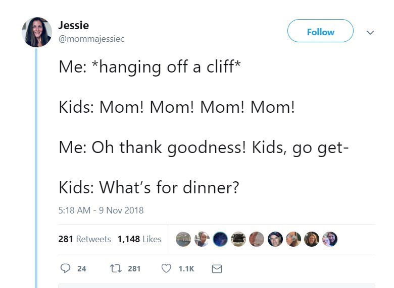 Text - Jessie Follow @mommajessiec Me: *hanging off a cliff Kids: Mom! Mom! Mom! Mom! Me: Oh thank goodness! Kids, go get- Kids: What's for dinner? 5:18 AM 9 Nov 2018 281 Retweets 1,148 Likes t 281 24 1.1K