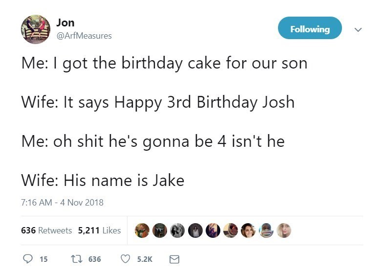Text - Jon Following @ArfMeasures Me: I got the birthday cake for our son Wife: It says Happy 3rd Birthday Josh Me: oh shit he's gonna be 4 isn't he Wife: His name is Jake 7:16 AM - 4 Nov 2018 636 Retweets 5,211 Likes t1 636 15 5.2K