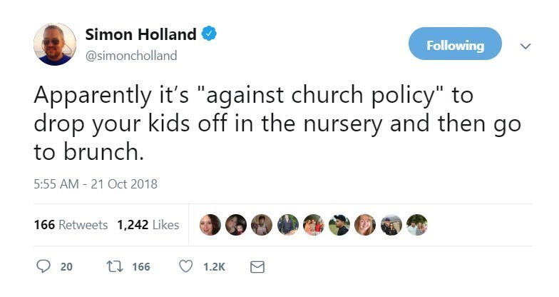"Text - Simon Holland Following @simoncholland Apparently it's ""against church policy"" to drop your kids off in the nursery and then go to brunch 5:55 AM - 21 Oct 2018 166 Retweets 1,242 Likes t 166 1.2K 20"