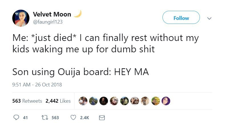 Text - Velvet Moon Follow @faungirl123 Me: *just died* l can finally rest without my kids waking me up for dumb shit Son using Ouija board: HEY MA 9:51 AM-26 Oct 2018 563 Retweets 2,442 Likes t563 41 2.4K
