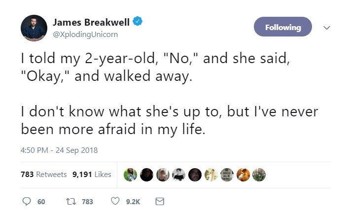 "Text - James Breakwell Following @XplodingUnicorn I told my 2-year-old, ""No,"" and she said, ""Okay,"" and walked away. don't know what she's up to, but I've been more afraid in my life. 4:50 PM -24 Sep 2018 783 Retweets 9,191 Likes 2uLL MNCTS t 783 60 9.2K"