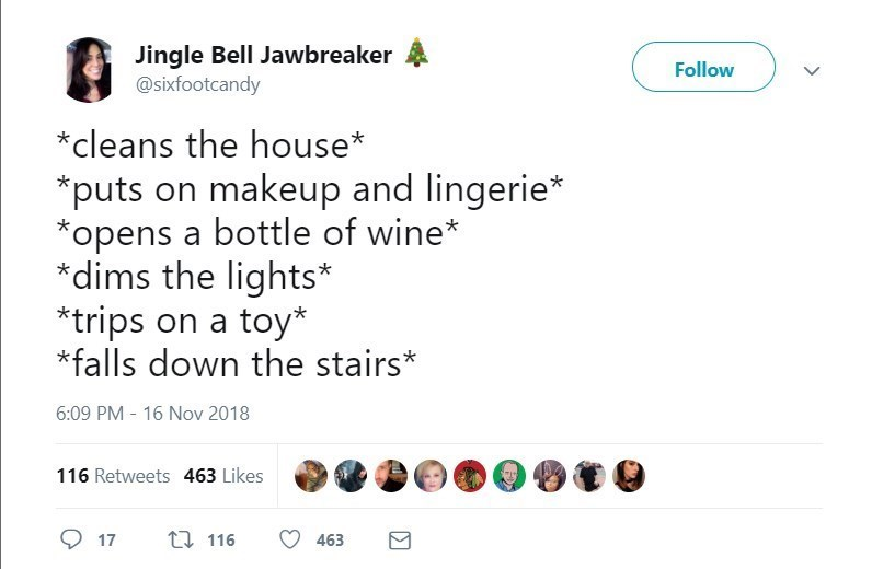 Text - Jingle Bell Jawbreaker @sixfootcandy Follow *cleans the house* puts on makeup and lingerie* opens a bottle of wine* *dims the lights* trips on a toy* falls down the stairs* 6:09 PM - 16 Nov 2018 116 Retweets 463 Likes ti 116 17 463